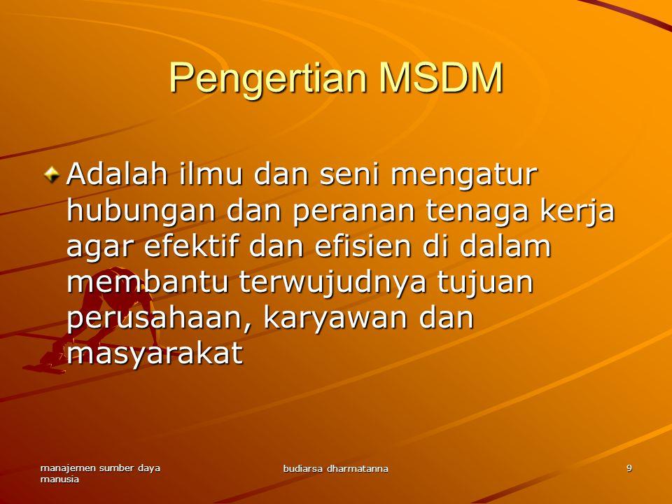 manajemen sumber daya manusia budiarsa dharmatanna 9 Pengertian MSDM Adalah ilmu dan seni mengatur hubungan dan peranan tenaga kerja agar efektif dan