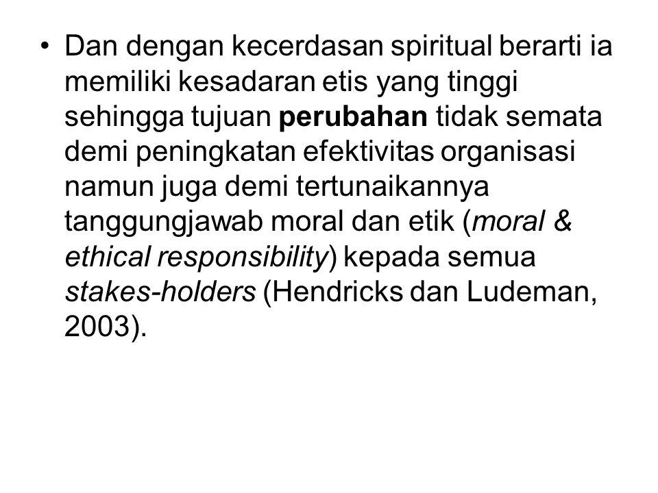 Dan dengan kecerdasan spiritual berarti ia memiliki kesadaran etis yang tinggi sehingga tujuan perubahan tidak semata demi peningkatan efektivitas org