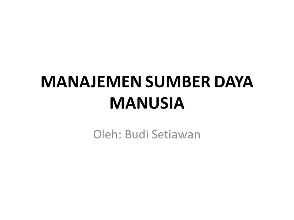 MANAJEMEN SUMBER DAYA MANUSIA Oleh: Budi Setiawan