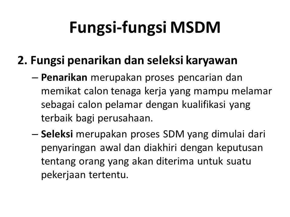 Fungsi-fungsi MSDM 2. Fungsi penarikan dan seleksi karyawan – Penarikan merupakan proses pencarian dan memikat calon tenaga kerja yang mampu melamar s