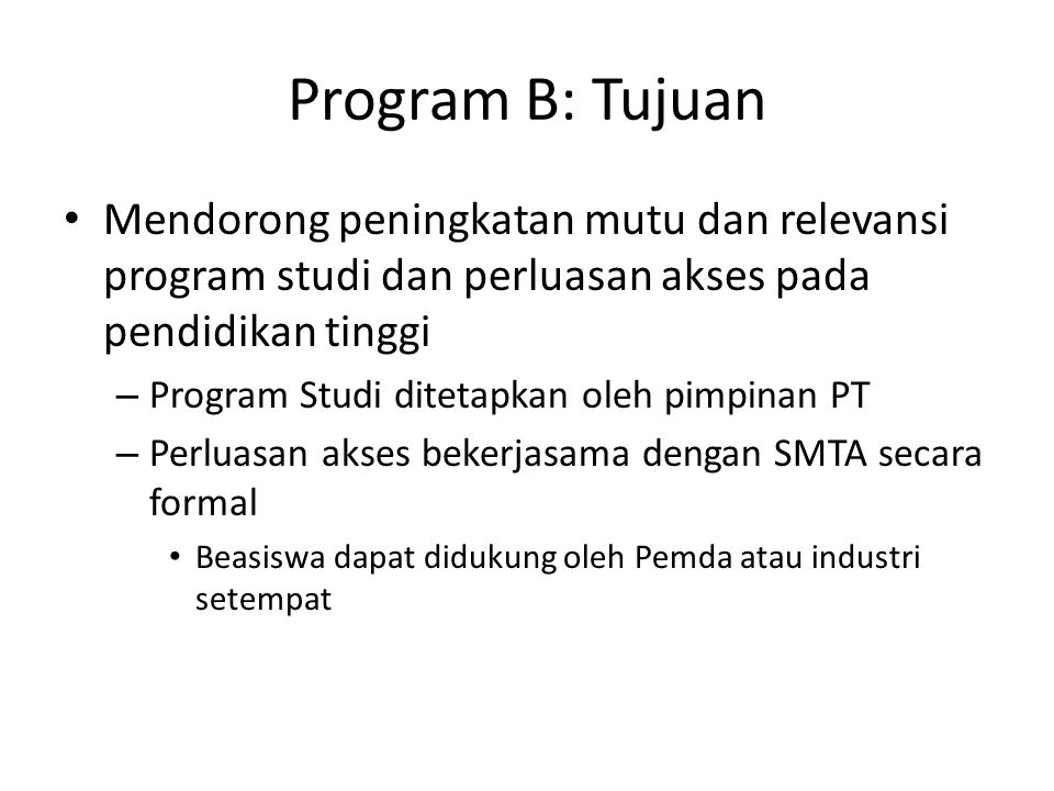 Program B: Tujuan Mendorong peningkatan mutu dan relevansi program studi dan perluasan akses pada pendidikan tinggi – Program Studi ditetapkan oleh pimpinan PT – Perluasan akses bekerjasama dengan SMTA secara formal Beasiswa dapat didukung oleh Pemda atau industri setempat