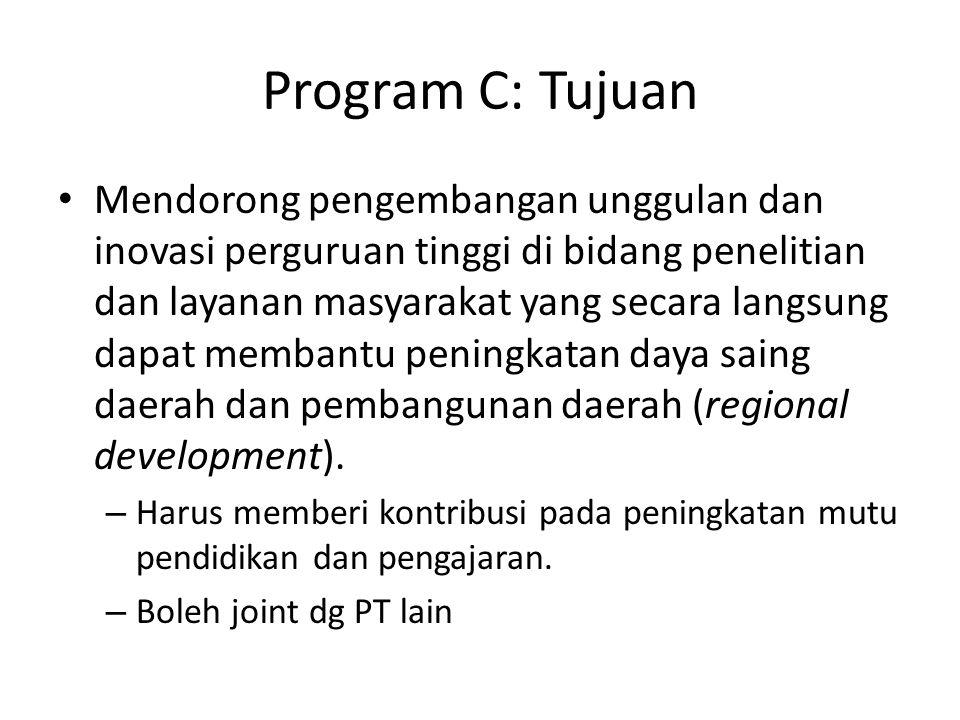 Program C: Tujuan Mendorong pengembangan unggulan dan inovasi perguruan tinggi di bidang penelitian dan layanan masyarakat yang secara langsung dapat membantu peningkatan daya saing daerah dan pembangunan daerah (regional development).