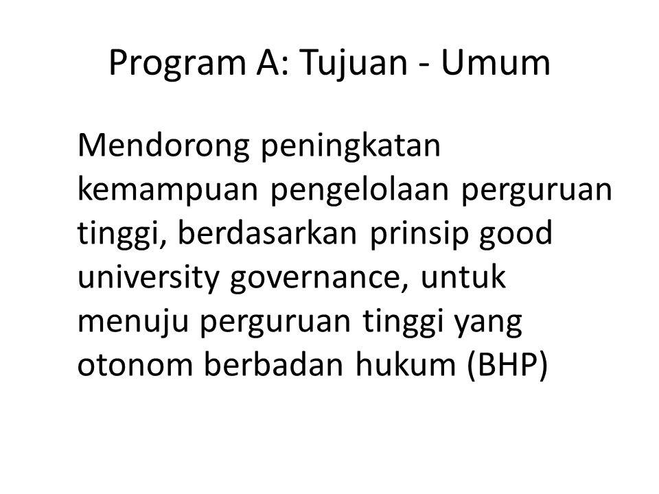Program A: Tujuan - Umum Mendorong peningkatan kemampuan pengelolaan perguruan tinggi, berdasarkan prinsip good university governance, untuk menuju perguruan tinggi yang otonom berbadan hukum (BHP)