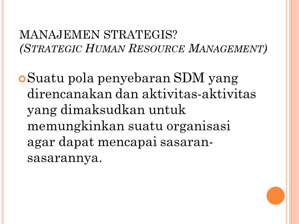 MANAJEMEN STRATEGIS? (S TRATEGIC H UMAN R ESOURCE M ANAGEMENT ) Suatu pola penyebaran SDM yang direncanakan dan aktivitas-aktivitas yang dimaksudkan u