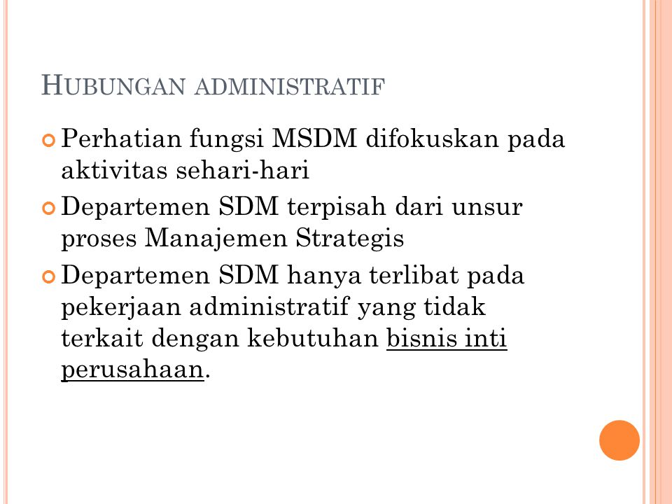H UBUNGAN ADMINISTRATIF Perhatian fungsi MSDM difokuskan pada aktivitas sehari-hari Departemen SDM terpisah dari unsur proses Manajemen Strategis Depa