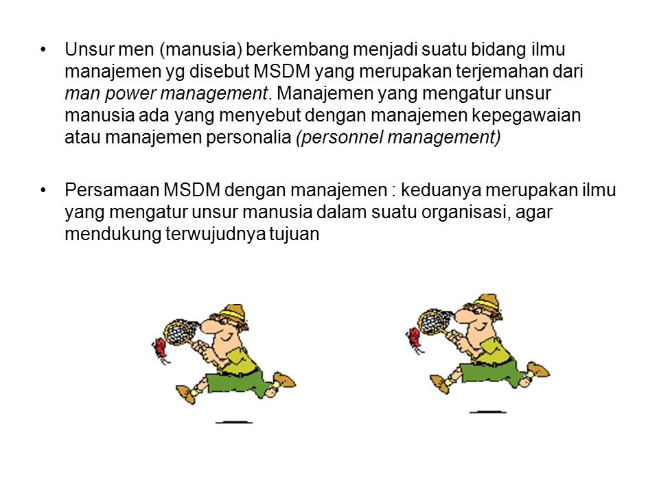 Unsur men (manusia) berkembang menjadi suatu bidang ilmu manajemen yg disebut MSDM yang merupakan terjemahan dari man power management. Manajemen yang