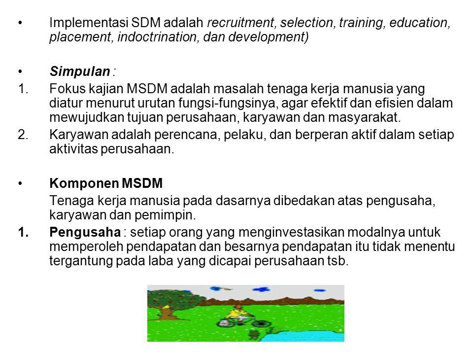 Implementasi SDM adalah recruitment, selection, training, education, placement, indoctrination, dan development) Simpulan : 1.Fokus kajian MSDM adalah