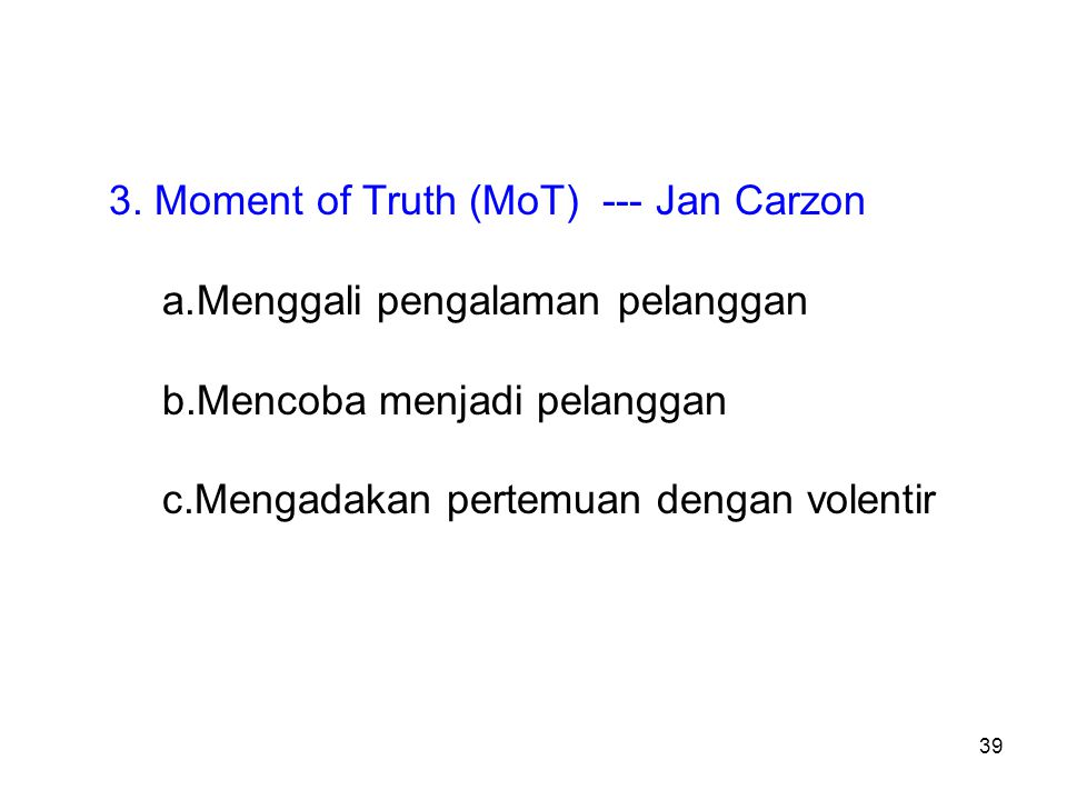 39 3. Moment of Truth (MoT) --- Jan Carzon a.Menggali pengalaman pelanggan b.Mencoba menjadi pelanggan c.Mengadakan pertemuan dengan volentir