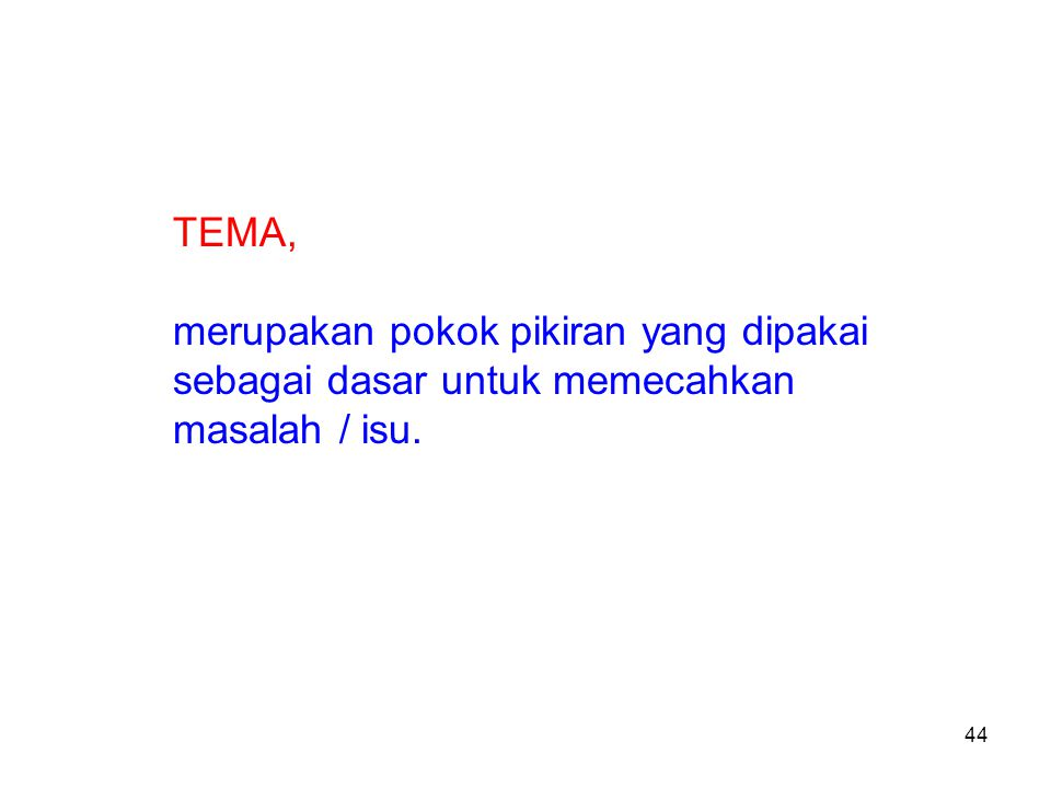 44 TEMA, merupakan pokok pikiran yang dipakai sebagai dasar untuk memecahkan masalah / isu.