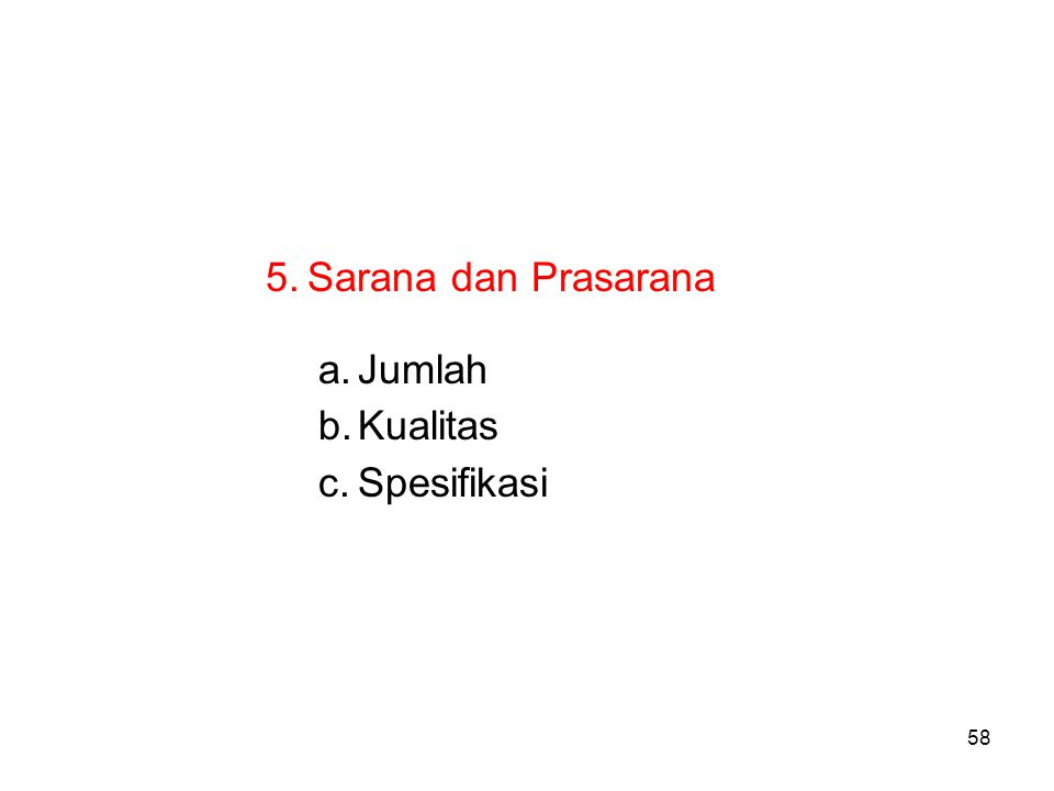 58 5. Sarana dan Prasarana a.Jumlah b.Kualitas c.Spesifikasi