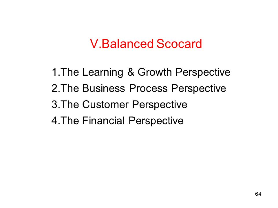 64 V.Balanced Scocard 1.The Learning & Growth Perspective 2.The Business Process Perspective 3.The Customer Perspective 4.The Financial Perspective