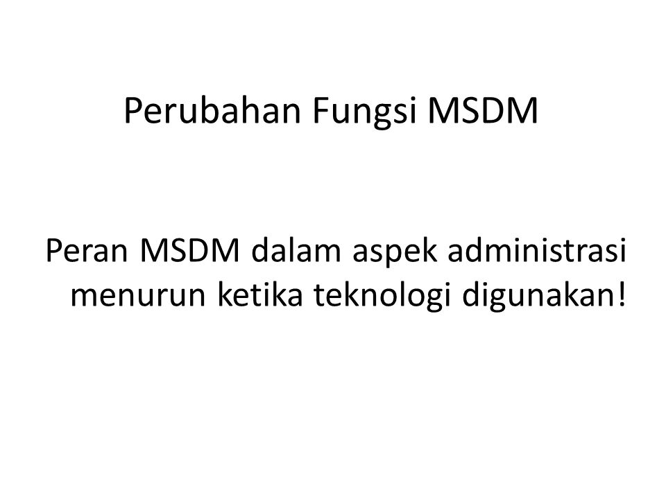 Perubahan Fungsi MSDM Peran MSDM dalam aspek administrasi menurun ketika teknologi digunakan!