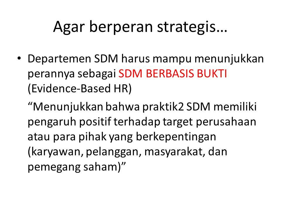 """Agar berperan strategis… Departemen SDM harus mampu menunjukkan perannya sebagai SDM BERBASIS BUKTI (Evidence-Based HR) """"Menunjukkan bahwa praktik2 SD"""