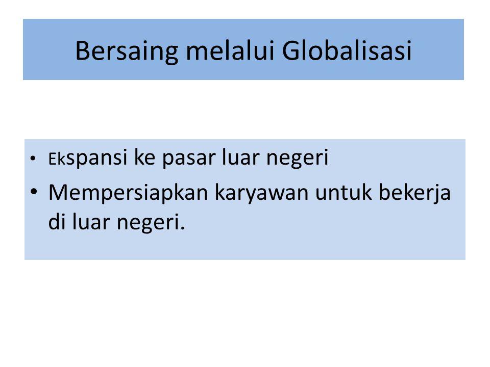 Bersaing melalui Globalisasi Ek spansi ke pasar luar negeri Mempersiapkan karyawan untuk bekerja di luar negeri.