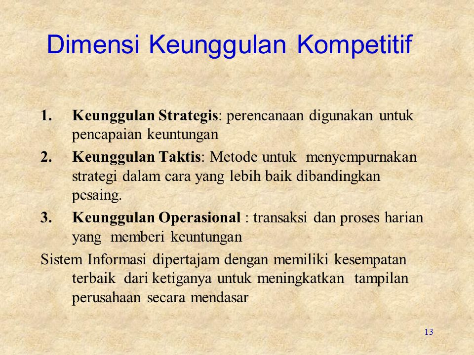 13 Dimensi Keunggulan Kompetitif 1.Keunggulan Strategis: perencanaan digunakan untuk pencapaian keuntungan 2.Keunggulan Taktis: Metode untuk menyempurnakan strategi dalam cara yang lebih baik dibandingkan pesaing.
