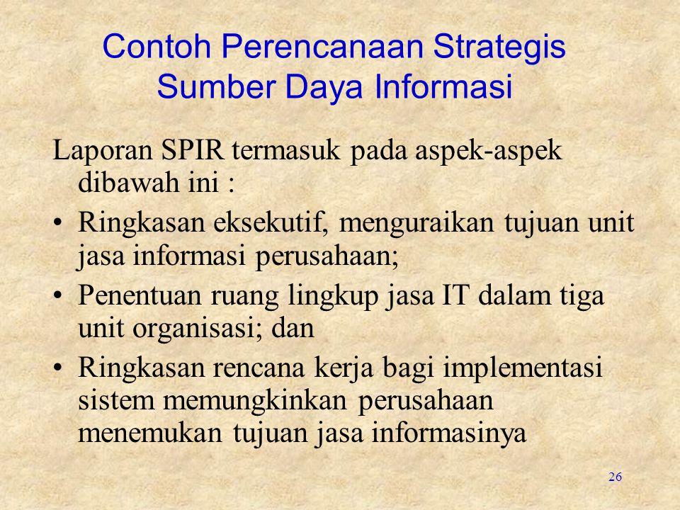 26 Contoh Perencanaan Strategis Sumber Daya Informasi Laporan SPIR termasuk pada aspek-aspek dibawah ini : Ringkasan eksekutif, menguraikan tujuan uni
