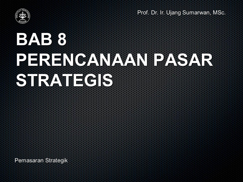 BAB 8 PERENCANAAN PASAR STRATEGIS Prof. Dr. Ir. Ujang Sumarwan, MSc. Pemasaran Strategik