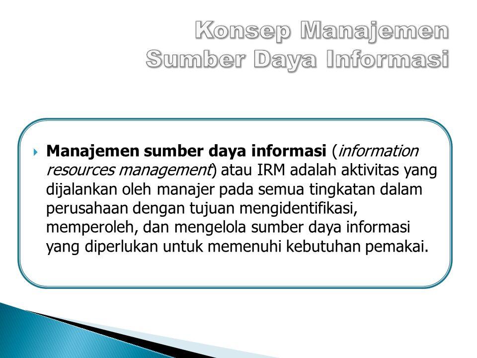  Manajemen sumber daya informasi (information resources management) atau IRM adalah aktivitas yang dijalankan oleh manajer pada semua tingkatan dalam perusahaan dengan tujuan mengidentifikasi, memperoleh, dan mengelola sumber daya informasi yang diperlukan untuk memenuhi kebutuhan pemakai.