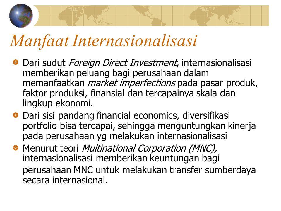 Manfaat Internasionalisasi Dari sudut Foreign Direct Investment, internasionalisasi memberikan peluang bagi perusahaan dalam memanfaatkan market imperfections pada pasar produk, faktor produksi, finansial dan tercapainya skala dan lingkup ekonomi.