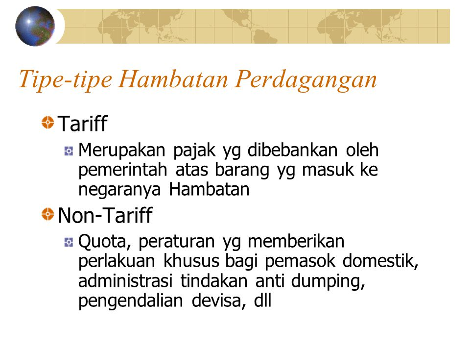 Tipe-tipe Hambatan Perdagangan Tariff Merupakan pajak yg dibebankan oleh pemerintah atas barang yg masuk ke negaranya Hambatan Non-Tariff Quota, peraturan yg memberikan perlakuan khusus bagi pemasok domestik, administrasi tindakan anti dumping, pengendalian devisa, dll