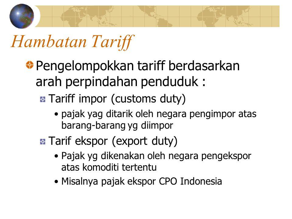 Hambatan Tariff Pengelompokkan tariff berdasarkan arah perpindahan penduduk : Tariff impor (customs duty) pajak yag ditarik oleh negara pengimpor atas barang-barang yg diimpor Tarif ekspor (export duty) Pajak yg dikenakan oleh negara pengekspor atas komoditi tertentu Misalnya pajak ekspor CPO Indonesia