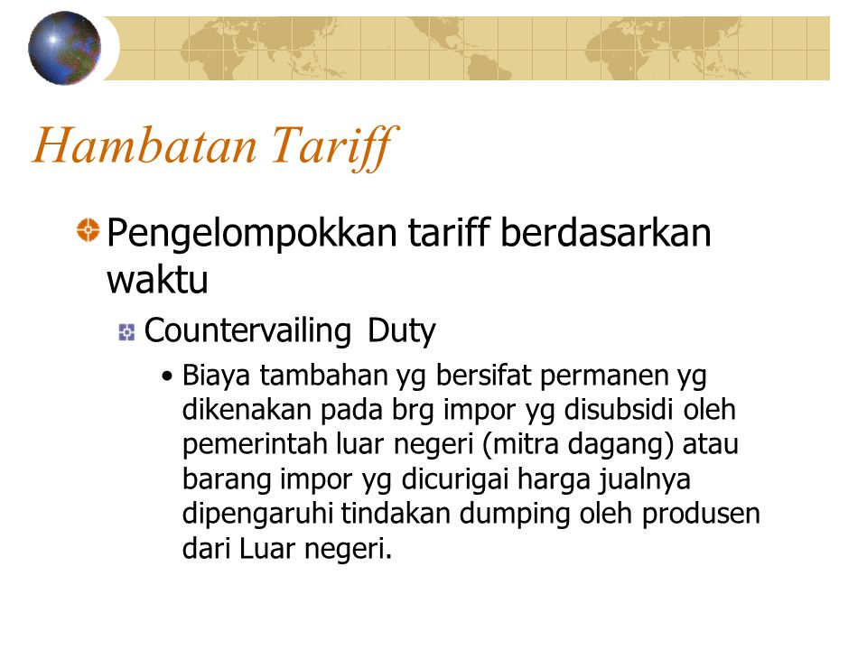 Hambatan Tariff Pengelompokkan tariff berdasarkan waktu Countervailing Duty Biaya tambahan yg bersifat permanen yg dikenakan pada brg impor yg disubsidi oleh pemerintah luar negeri (mitra dagang) atau barang impor yg dicurigai harga jualnya dipengaruhi tindakan dumping oleh produsen dari Luar negeri.