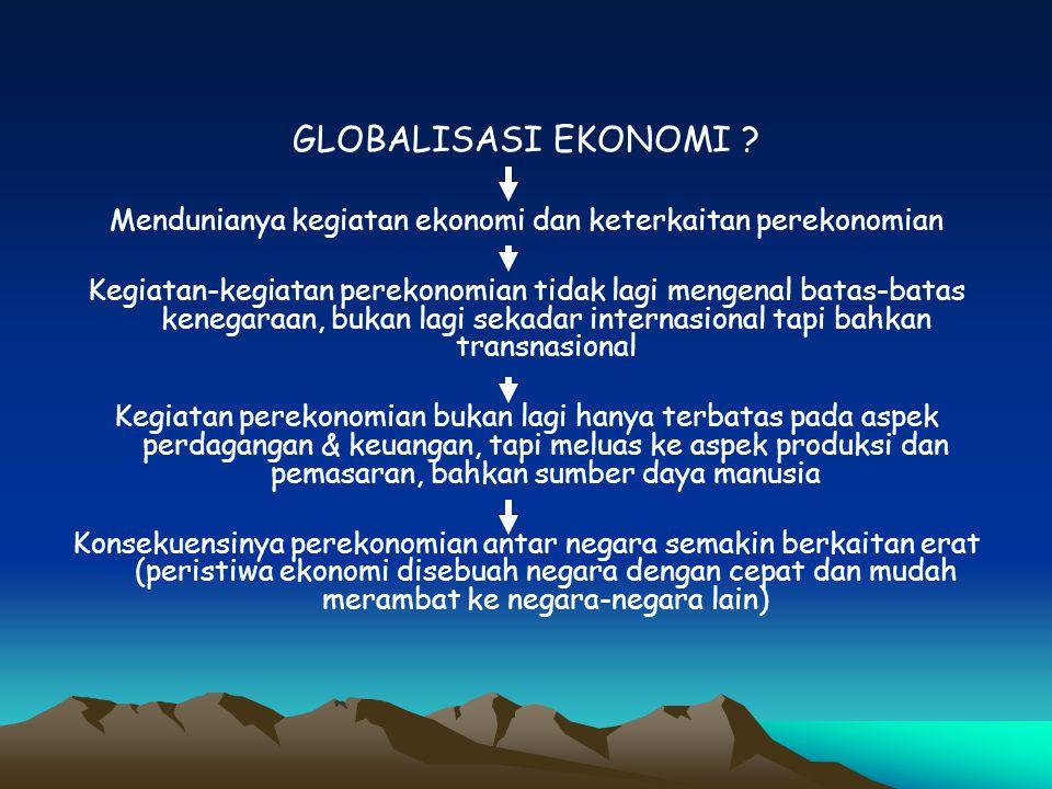 Globalisasi menggiring perusahaan raksasa yang semula multinasional menjadi transnasional,mereka beroperasi menembus batas-batas negara bahkan memudarkannya Menyebabkan meningkatnya peredaran uang dan modal secara global, pesatnya alih tehnologi Cepatnya hasil-hasil produksi (khususnya produk-produk industrial) Munculnya aliansi strategis antar perusahaan sejenis Bermunculannya produk berstandar global (dalam arti bisa diproduksi dan dipasarkan dimana saja) Akibatnya Bisnis dan perdagangan (pada khususnya) serta perekonomian (pada umumnya) menjadi kian kompetitif Keunggulan bisnis dan perekonomian bukan lagi berdasarkan pada strategi keunggulan komparatif (comparative advantage) melainkan strategi keunggulan kompetitif (competitive advantage)
