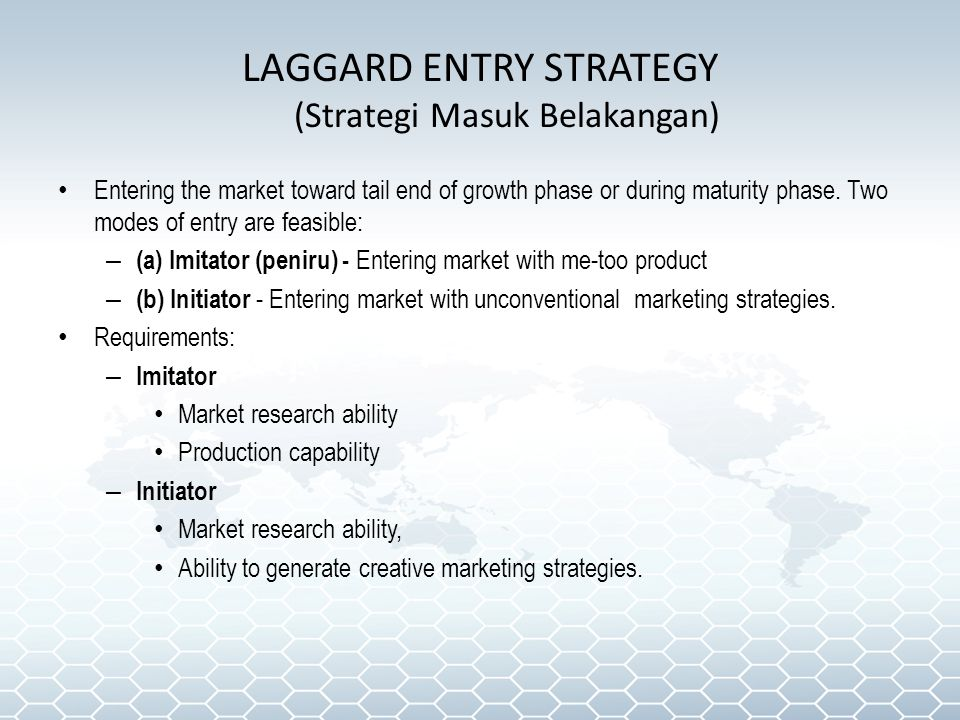 LAGGARD ENTRY STRATEGY (Strategi Masuk Belakangan) Entering the market toward tail end of growth phase or during maturity phase.
