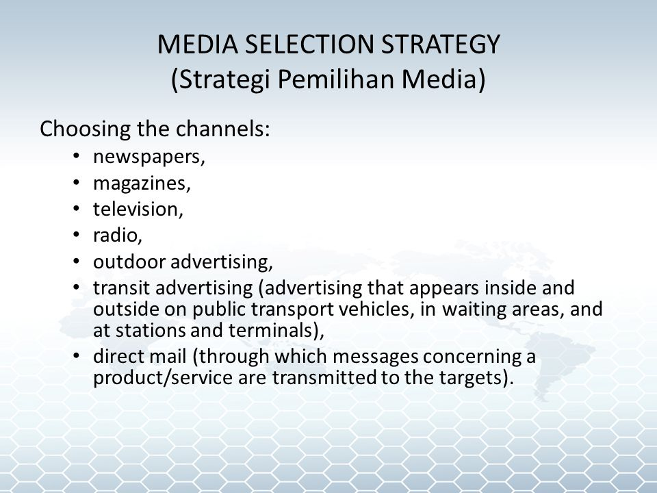 MEDIA SELECTION STRATEGY (Strategi Pemilihan Media) Choosing the channels: newspapers, magazines, television, radio, outdoor advertising, transit advertising (advertising that appears inside and outside on public transport vehicles, in waiting areas, and at stations and terminals), direct mail (through which messages concerning a product/service are transmitted to the targets).