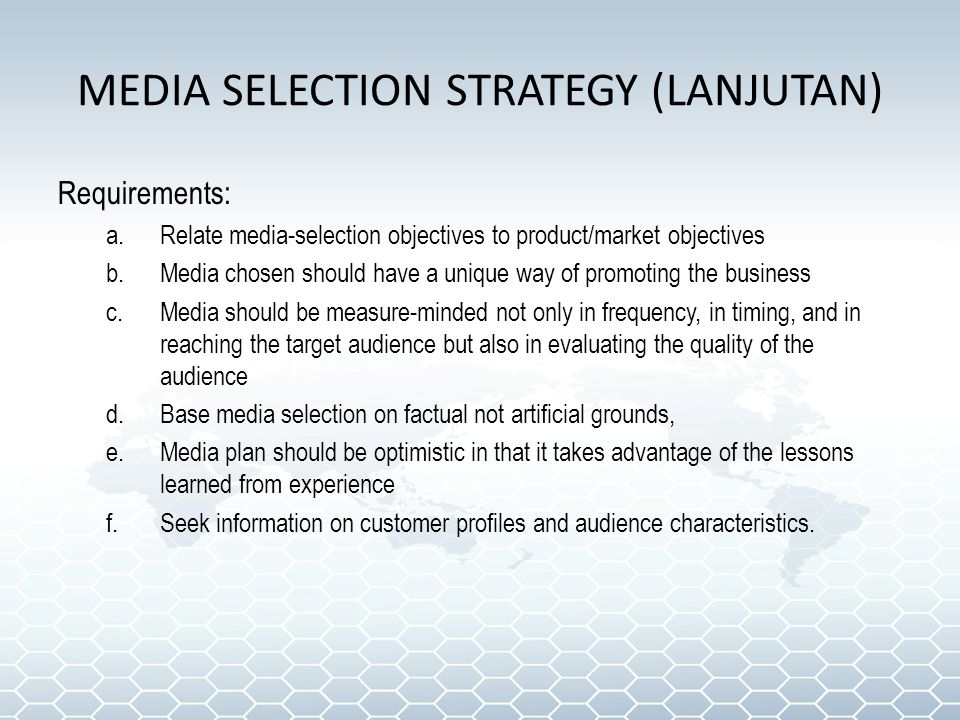 MEDIA SELECTION STRATEGY (LANJUTAN) Requirements: a.Relate media-selection objectives to product/market objectives b.Media chosen should have a unique way of promoting the business c.Media should be measure-minded not only in frequency, in timing, and in reaching the target audience but also in evaluating the quality of the audience d.Base media selection on factual not artificial grounds, e.Media plan should be optimistic in that it takes advantage of the lessons learned from experience f.Seek information on customer profiles and audience characteristics.
