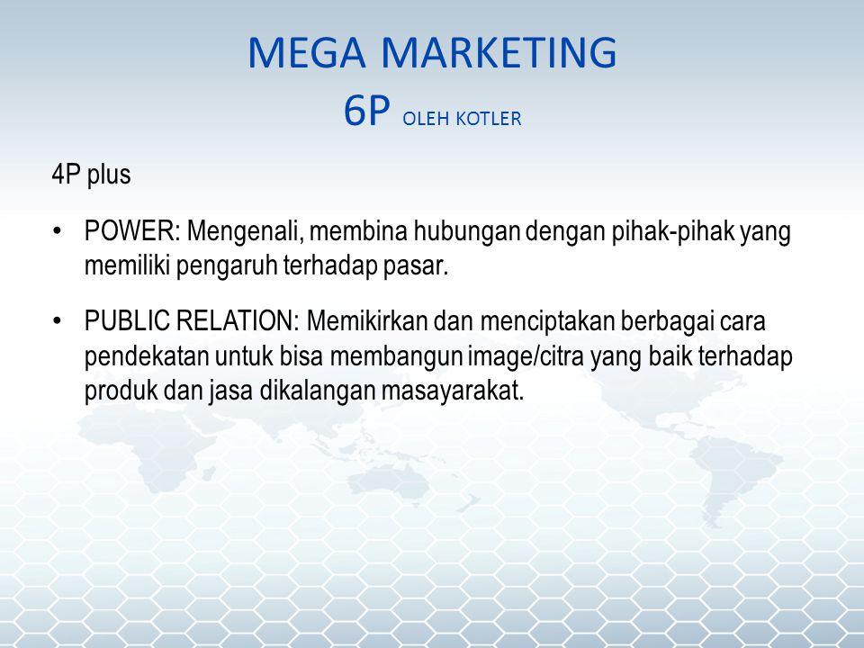 MEGA MARKETING 6P OLEH KOTLER 4P plus POWER: Mengenali, membina hubungan dengan pihak-pihak yang memiliki pengaruh terhadap pasar. PUBLIC RELATION: Me
