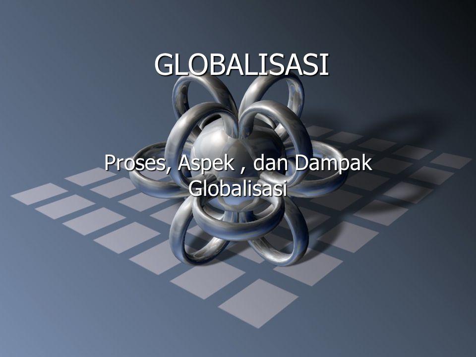 GLOBALISASI Proses, Aspek, dan Dampak Globalisasi