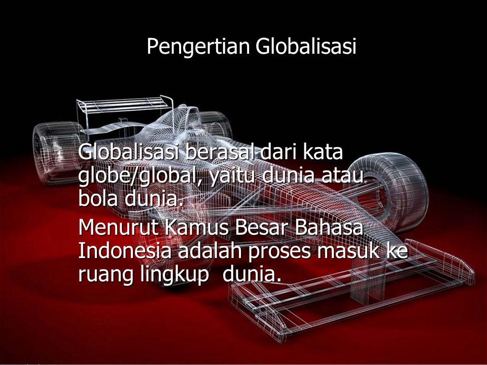 Pengertian Globalisasi Globalisasi berasal dari kata globe/global, yaitu dunia atau bola dunia. Menurut Kamus Besar Bahasa Indonesia adalah proses mas