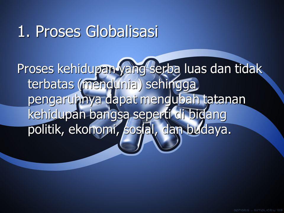 1. Proses Globalisasi Proses kehidupan yang serba luas dan tidak terbatas (mendunia) sehingga pengaruhnya dapat mengubah tatanan kehidupan bangsa sepe