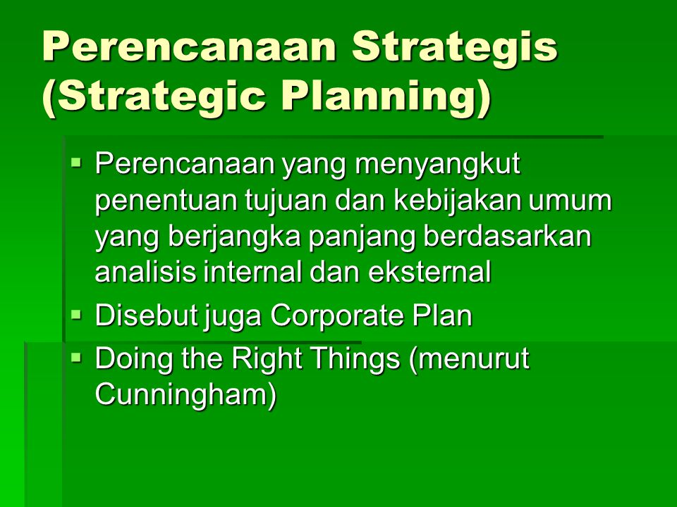 Perencanaan Strategis (Strategic Planning)  Perencanaan yang menyangkut penentuan tujuan dan kebijakan umum yang berjangka panjang berdasarkan analis