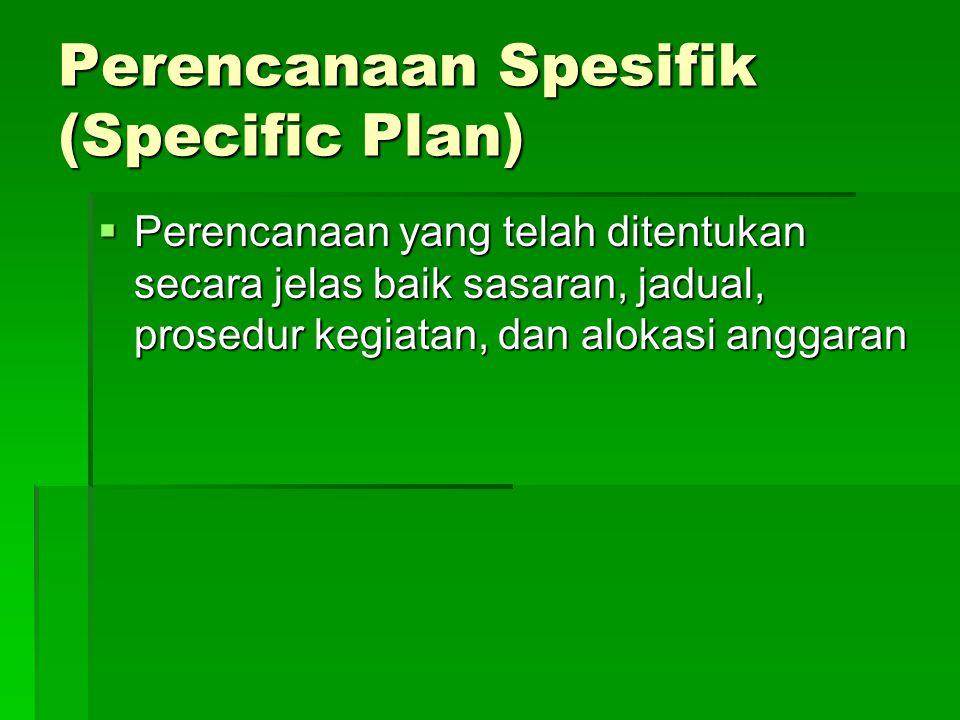 Perencanaan Spesifik (Specific Plan)  Perencanaan yang telah ditentukan secara jelas baik sasaran, jadual, prosedur kegiatan, dan alokasi anggaran