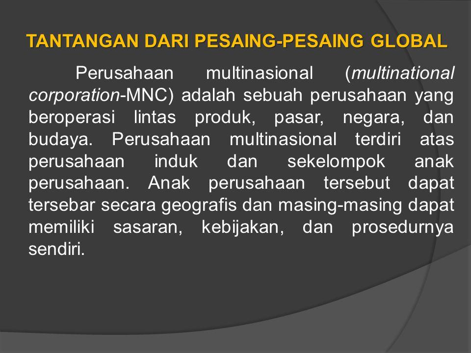 TANTANGAN DARI PESAING-PESAING GLOBAL Perusahaan multinasional (multinational corporation-MNC) adalah sebuah perusahaan yang beroperasi lintas produk, pasar, negara, dan budaya.