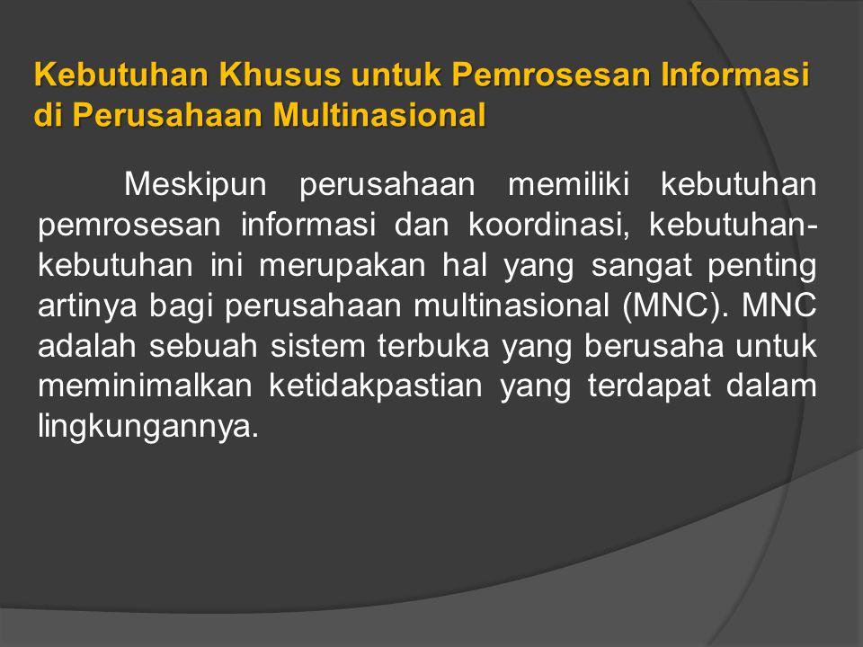 Kebutuhan Khusus untuk Pemrosesan Informasi di Perusahaan Multinasional Meskipun perusahaan memiliki kebutuhan pemrosesan informasi dan koordinasi, kebutuhan- kebutuhan ini merupakan hal yang sangat penting artinya bagi perusahaan multinasional (MNC).