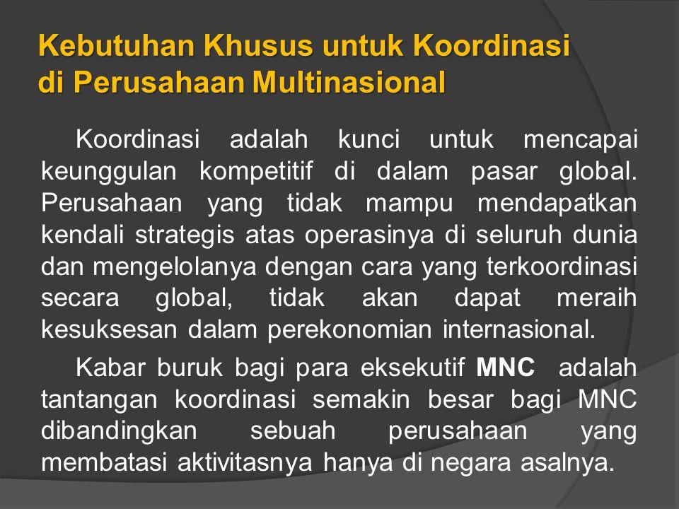 Kebutuhan Khusus untuk Koordinasi di Perusahaan Multinasional Koordinasi adalah kunci untuk mencapai keunggulan kompetitif di dalam pasar global.