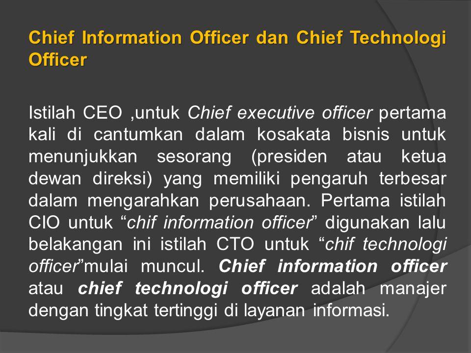 Chief Information Officer dan Chief Technologi Officer Istilah CEO,untuk Chief executive officer pertama kali di cantumkan dalam kosakata bisnis untuk menunjukkan sesorang (presiden atau ketua dewan direksi) yang memiliki pengaruh terbesar dalam mengarahkan perusahaan.