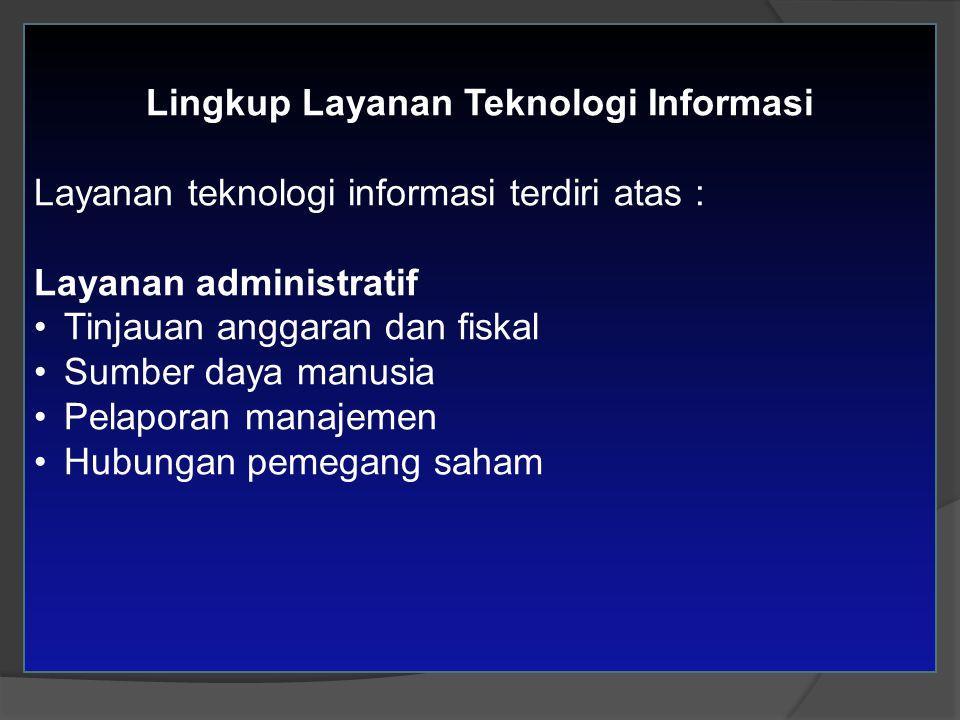 Lingkup Layanan Teknologi Informasi Layanan teknologi informasi terdiri atas : Layanan administratif Tinjauan anggaran dan fiskal Sumber daya manusia Pelaporan manajemen Hubungan pemegang saham