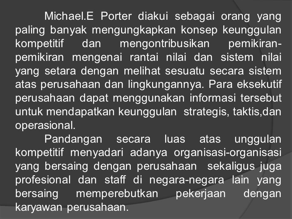 Michael.E Porter diakui sebagai orang yang paling banyak mengungkapkan konsep keunggulan kompetitif dan mengontribusikan pemikiran- pemikiran mengenai rantai nilai dan sistem nilai yang setara dengan melihat sesuatu secara sistem atas perusahaan dan lingkungannya.