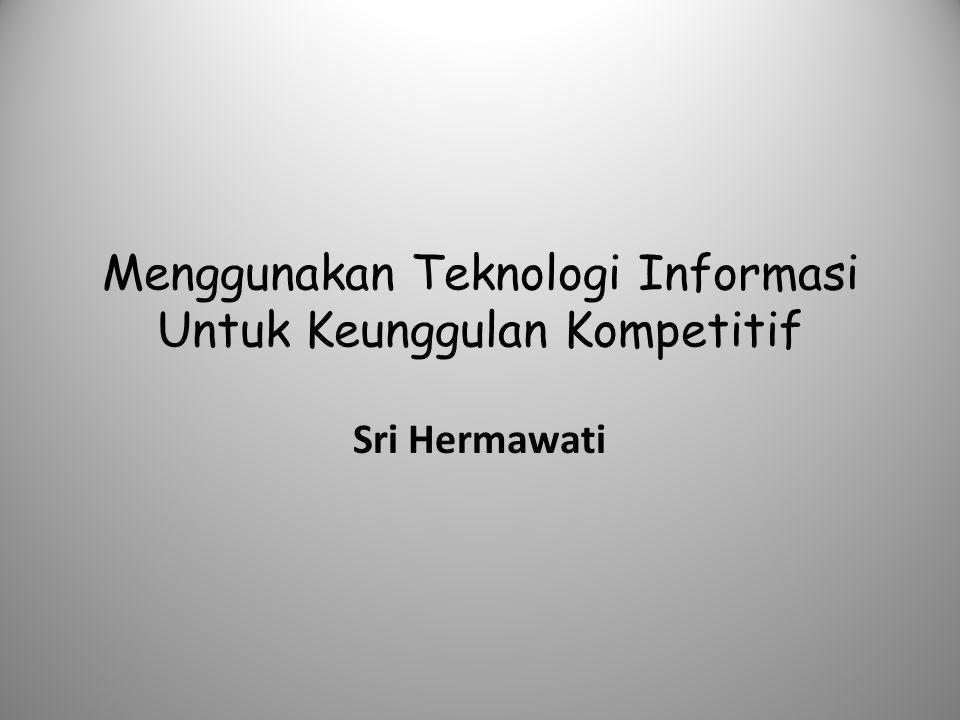 Menggunakan Teknologi Informasi Untuk Keunggulan Kompetitif Sri Hermawati