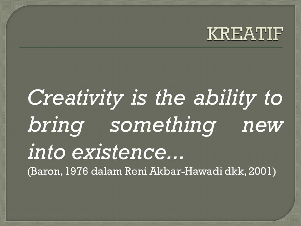 Creativity is the ability to bring something new into existence...