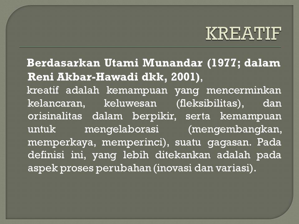 Berdasarkan Utami Munandar (1977; dalam Reni Akbar-Hawadi dkk, 2001), kreatif adalah kemampuan yang mencerminkan kelancaran, keluwesan (fleksibilitas), dan orisinalitas dalam berpikir, serta kemampuan untuk mengelaborasi (mengembangkan, memperkaya, memperinci), suatu gagasan.
