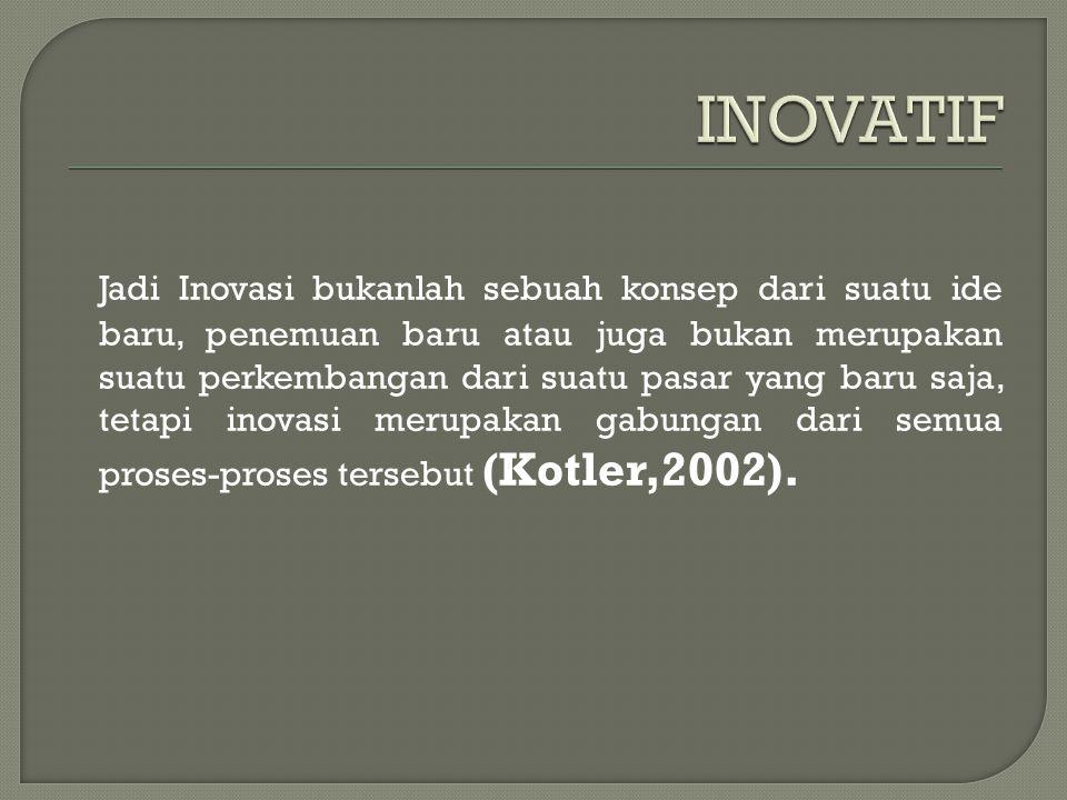 Jadi Inovasi bukanlah sebuah konsep dari suatu ide baru, penemuan baru atau juga bukan merupakan suatu perkembangan dari suatu pasar yang baru saja, tetapi inovasi merupakan gabungan dari semua proses-proses tersebut (Kotler,2002).