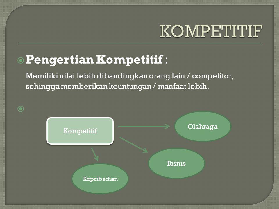  Pengertian Kompetitif : Memiliki nilai lebih dibandingkan orang lain / competitor, sehingga memberikan keuntungan / manfaat lebih.