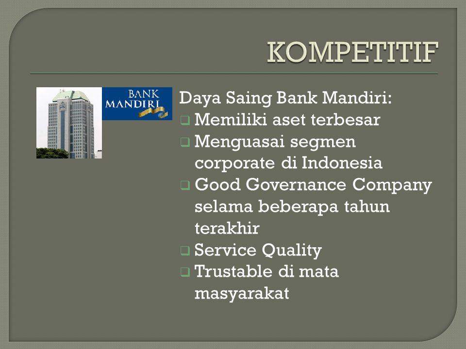 Daya Saing Bank Mandiri:  Memiliki aset terbesar  Menguasai segmen corporate di Indonesia  Good Governance Company selama beberapa tahun terakhir  Service Quality  Trustable di mata masyarakat