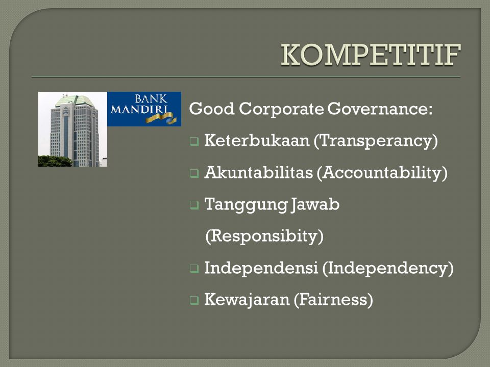 Good Corporate Governance:  Keterbukaan (Transperancy)  Akuntabilitas (Accountability)  Tanggung Jawab (Responsibity)  Independensi (Independency)  Kewajaran (Fairness)
