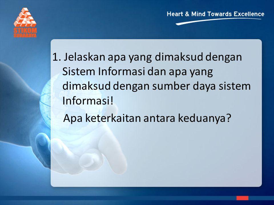 1. Jelaskan apa yang dimaksud dengan Sistem Informasi dan apa yang dimaksud dengan sumber daya sistem Informasi! Apa keterkaitan antara keduanya?
